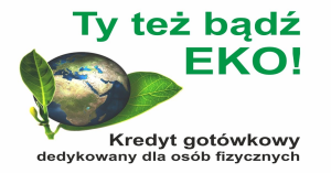 Bądź EKO i skorzystaj z nowej oferty Banku Spółdzielczego w Kcyni – Kredyt EKO!